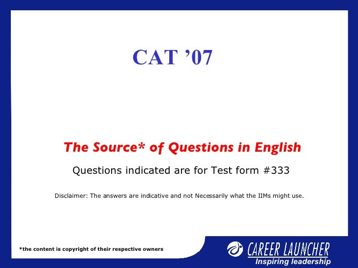 CAT '07  The Source* of Questions in English *the content is copyright of their respective owners Questions indicated are ...