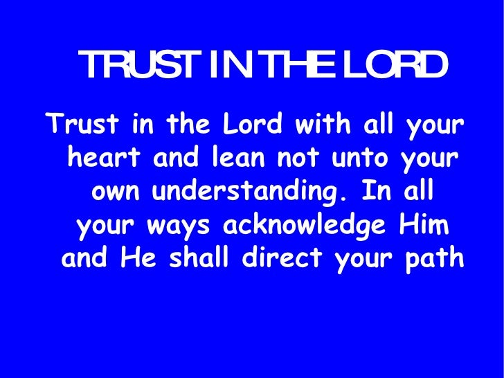 TRUST IN THE LORD <ul><li>Trust in the Lord with all your heart and lean not unto your own understanding. In all your ways...