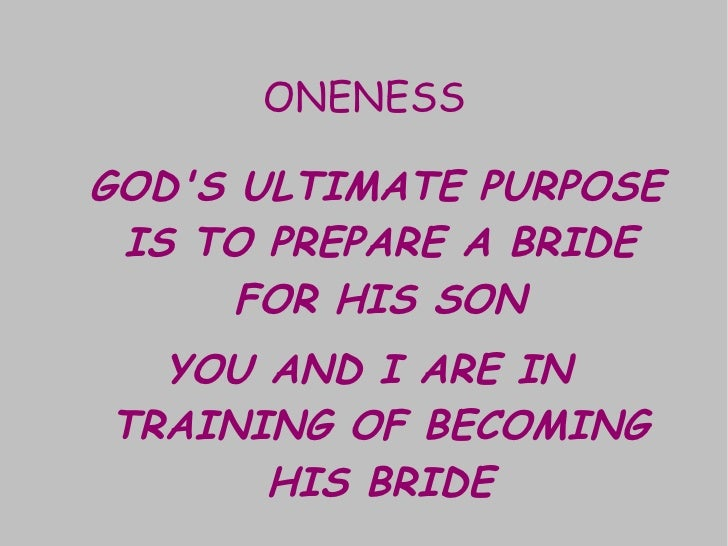ONENESS <ul><li>GOD'S ULTIMATE PURPOSE IS TO PREPARE A BRIDE FOR HIS SON </li></ul><ul><li>YOU AND I ARE IN TRAINING OF BE...
