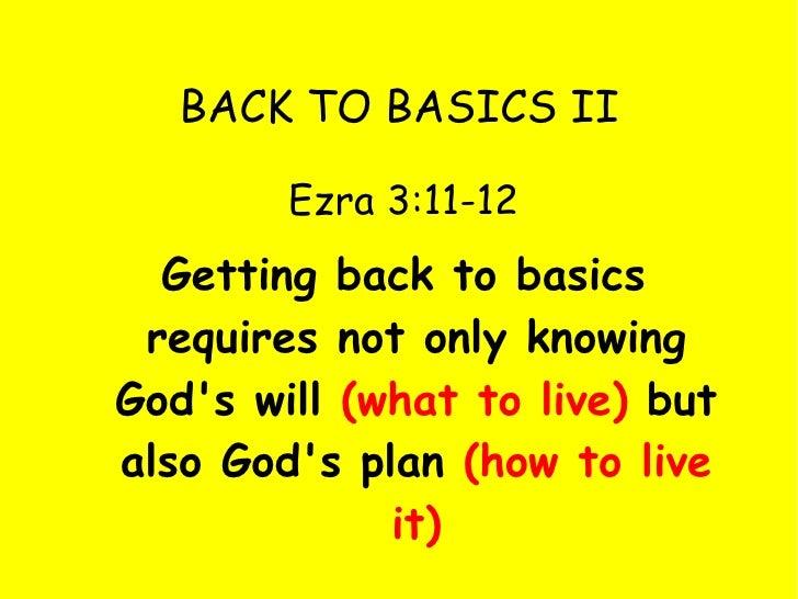 BACK TO BASICS II <ul><li>Ezra 3:11-12 </li></ul><ul><li>Getting back to basics requires not only knowing God's will  (wha...