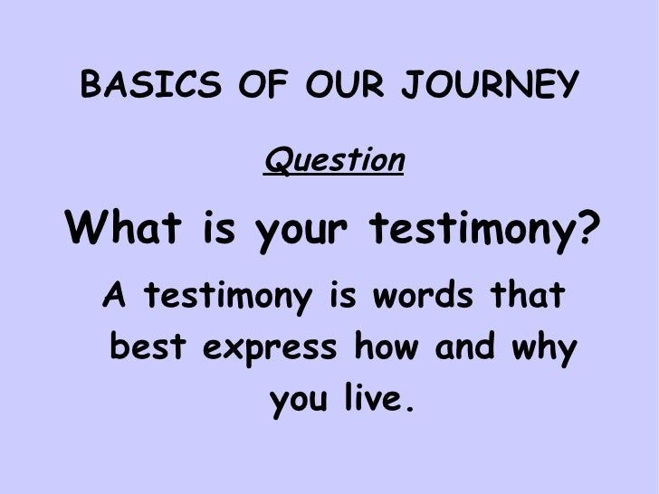 BASICS OF OUR JOURNEY <ul><li>Question </li></ul><ul><li>What is your testimony? </li></ul><ul><li>A testimony is words th...