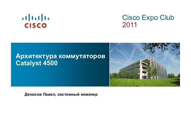Cisco Expo Club                                     2011Архитектура коммутаторовCatalyst 4500  Денисов Павел, системный ин...