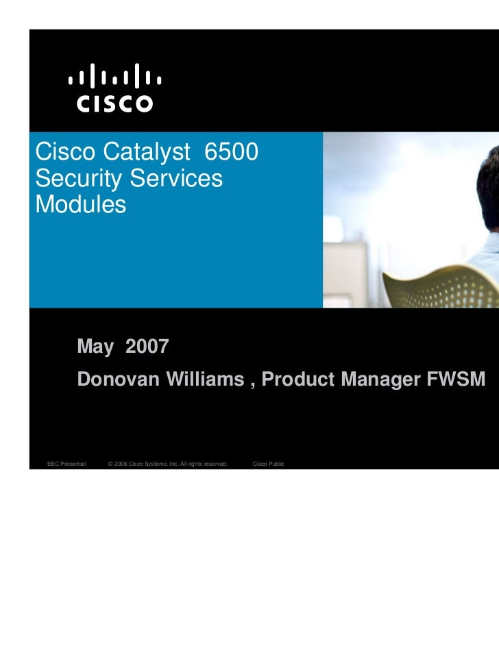 Cisco Catalyst 6500Security ServicesModules           May 2007           Donovan Williams , Product Manager FWSM EBC Prese...