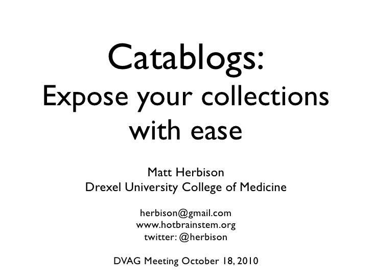 Catablogs: Expose your collections       with ease               Matt Herbison    Drexel University College of Medicine   ...