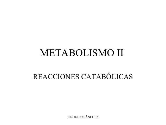 METABOLISMO II REACCIONES CATABÓLICAS  CIC JULIO SÁNCHEZ
