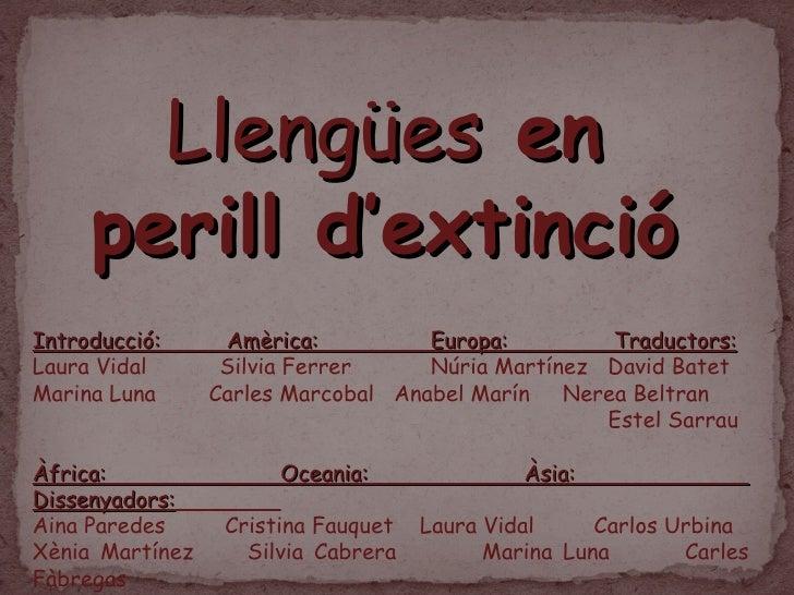 Llengües  en perill d'extinció Introducció:  Amèrica:  Europa:  Traductors: Laura Vidal  Silvia Ferrer  Núria Martínez  Da...