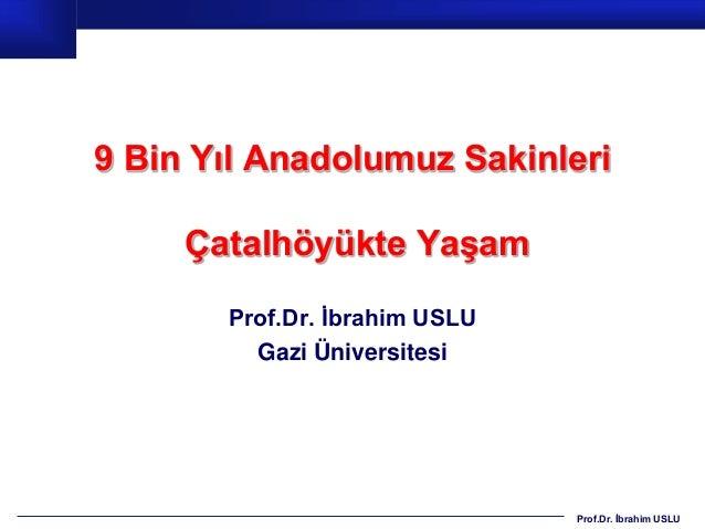 9 Bin Yıl Anadolumuz Sakinleri     Çatalhöyükte Yaşam       Prof.Dr. İbrahim USLU         Gazi Üniversitesi               ...