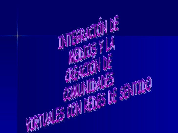 INTEGRACIÓN DE MEDIOS Y LA  CREACIÓN DE  COMUNIDADES  VIRTUALES CON REDES DE SENTIDO