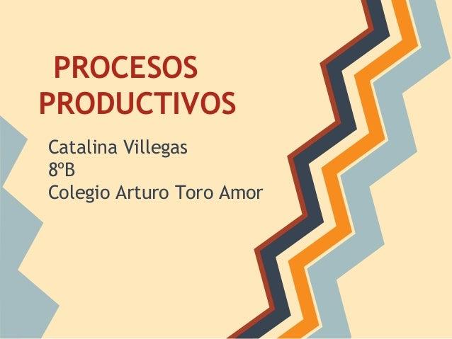 PROCESOS PRODUCTIVOS Catalina Villegas 8ºB Colegio Arturo Toro Amor