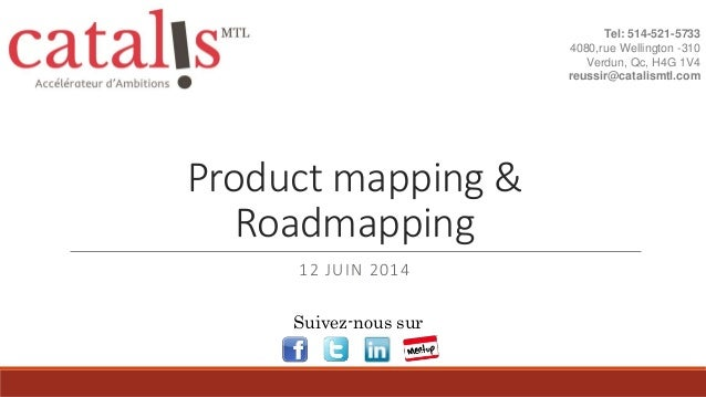 Product mapping & Roadmapping 12 JUIN 2014 Tel: 514-521-5733 4080,rue Wellington -310 Verdun, Qc, H4G 1V4 reussir@catalism...
