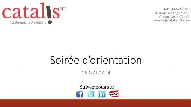 Soirée d'orientation 15 MAI 2014 Tel: 514-521-5733 4080,rue Wellington -310 Verdun, Qc, H4G 1V4 reussir@catalismtl.com Sui...