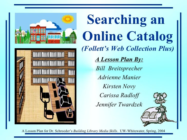 Searching an  Online Catalog (Follett's Web Collection Plus) A Lesson Plan By: Bill  Breitsprecher Adrienne Manier Kirsten...