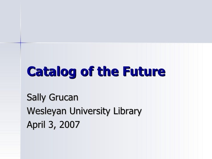 Catalog of the Future Sally Grucan Wesleyan University Library April 3, 2007