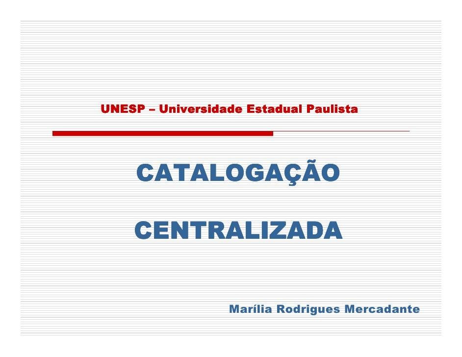 UNESP – Universidade Estadual Paulista          CATALOGAÇÃO      CENTRALIZADA                     Marília Rodrigues Mercad...
