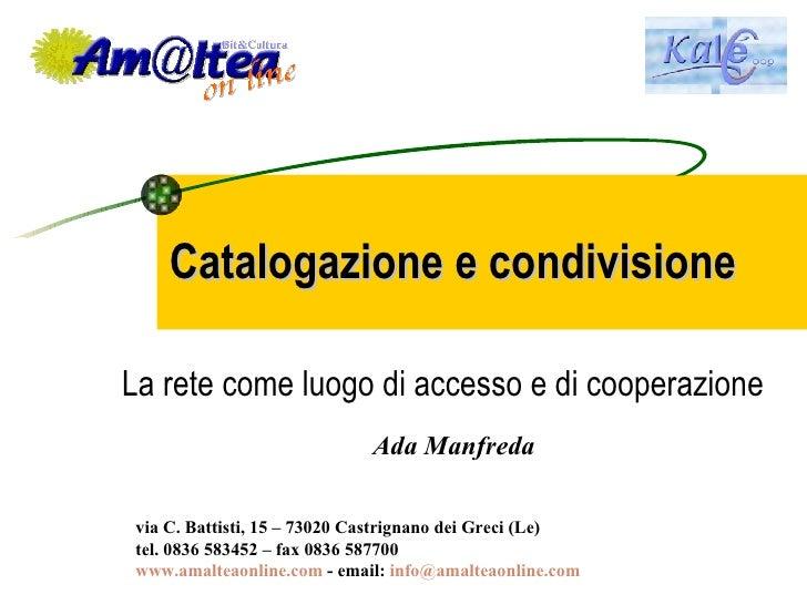 Catalogazione e condivisione La rete come luogo di accesso e di cooperazione Ada Manfreda via C. Battisti, 15 – 73020 Cast...