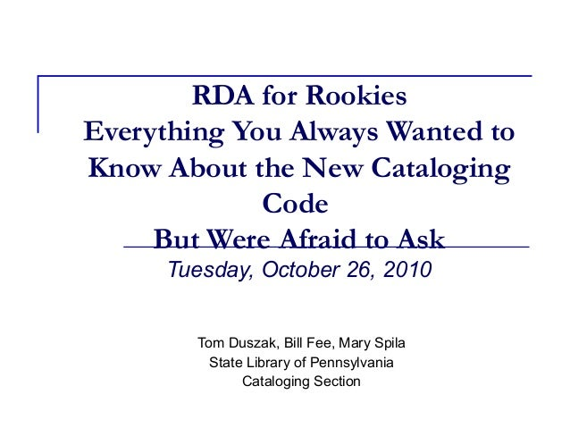 RDA for Rookies Everything You Always Wanted to Know About the New Cataloging Code But Were Afraid to Ask Tuesday, October...