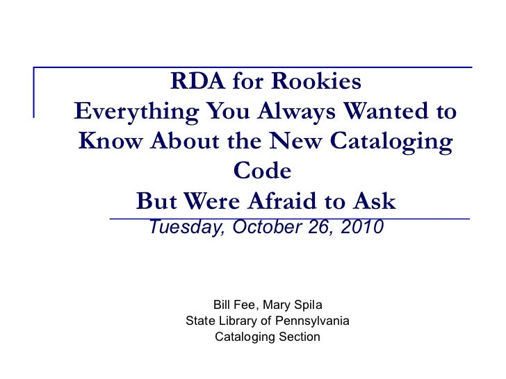 RDA for Rookies Everything You Always Wanted to Know About the New Cataloging Code   But Were Afraid to Ask   Tuesday, Oct...