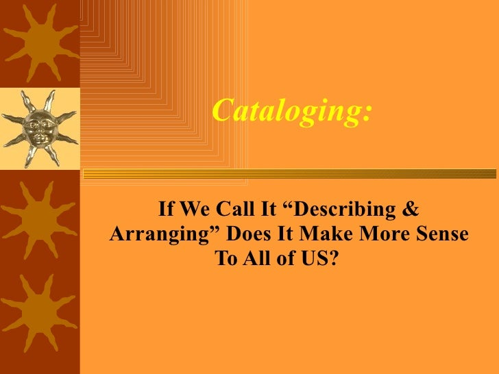 "Cataloging: If We Call It ""Describing & Arranging"" Does It Make More Sense To All of US?"