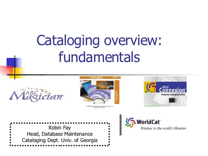 Cataloging overview:  fundamentals  Robin Fay Head, Database Maintenance Cataloging Dept. Univ. of Georgia