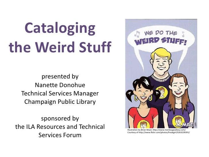 Catalogingthe Weird Stuffpresented byNanette DonohueTechnical Services ManagerChampaign Public Librarysponsored bythe ILA ...