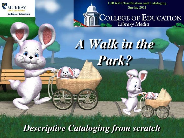 LIB 630 Classification and CatalogingSpring 2010<br />A Walk in the Park?<br />Descriptive Cataloging from scratch<br />