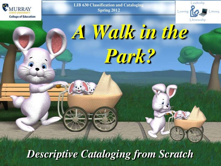 LIB 630 Classification and Cataloging                     Spring 2012         A Walk in the            Park?Descriptive Ca...