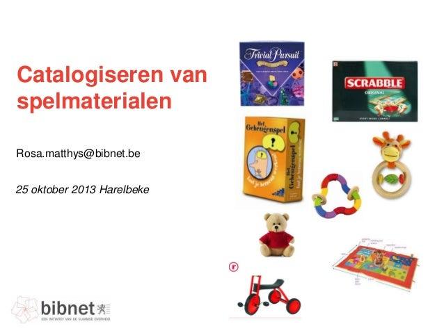 Catalogiseren van spelmaterialen Rosa.matthys@bibnet.be 25 oktober 2013 Harelbeke