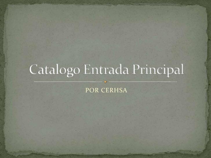 POR CERHSA<br />Catalogo Entrada Principal<br />