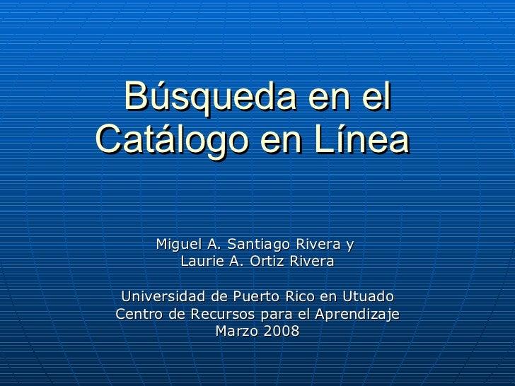 Búsqueda en el Catálogo en Línea   Miguel A. Santiago Rivera y  Laurie A. Ortiz Rivera Universidad de Puerto Rico en Utuad...