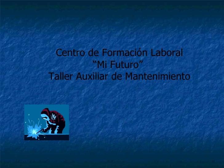 """Centro de Formación Laboral """" Mi Futuro""""  Taller Auxiliar de Mantenimiento"""