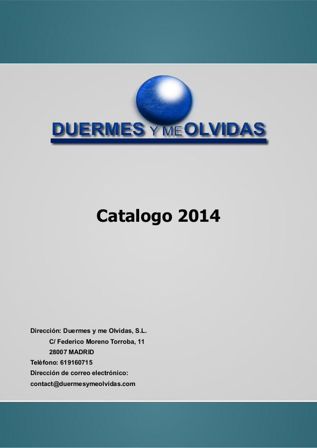 Catalogo 2014 Dirección: Duermes y me Olvidas, S.L. C/ Federico Moreno Torroba, 11 28007 MADRID Teléfono: 619160715 Direcc...