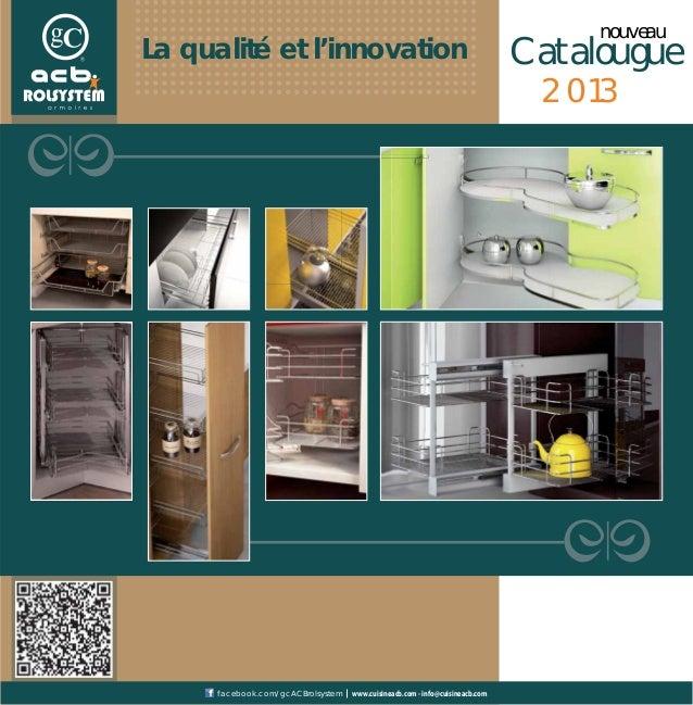 Catalouguenouveau2013La qualité et l'innovationwww.cuisineacb.com - info@cuisineacb.comfacebook.com/gcACBrolsystem
