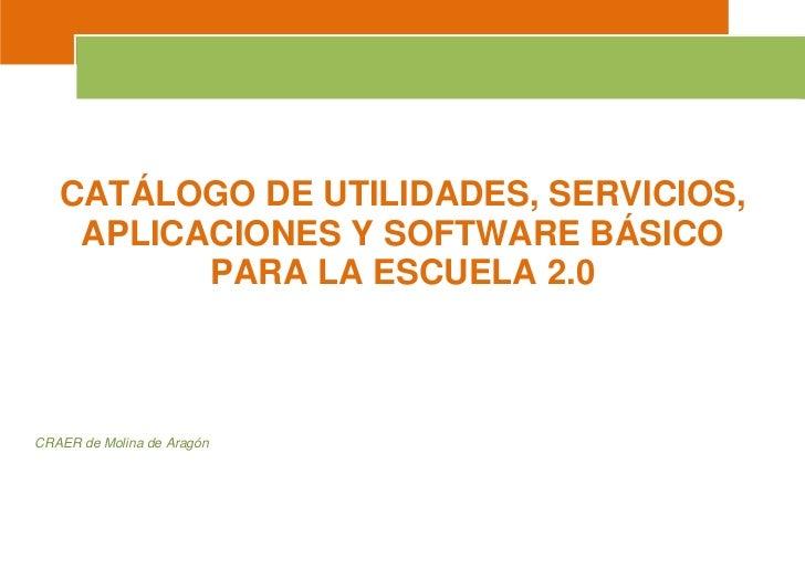 CATÁLOGO DE UTILIDADES, SERVICIOS,    APLICACIONES Y SOFTWARE BÁSICO          PARA LA ESCUELA 2.0CRAER de Molina de Aragón
