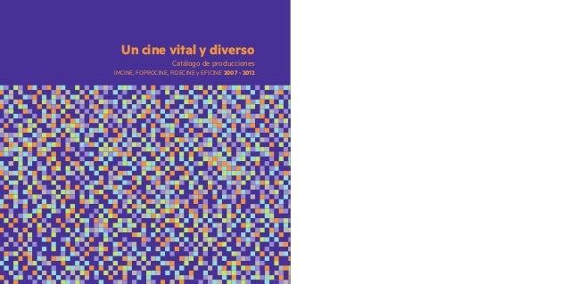 Un cine vital y diverso IMCINE, FOPROCINE, FIDECINE y EFICINE 2007 - 2012 Catálogo de producciones
