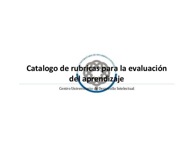 Catalogo de rubricas para la evaluación del aprendizaje Centro Universitario de Desarrollo Intelectual