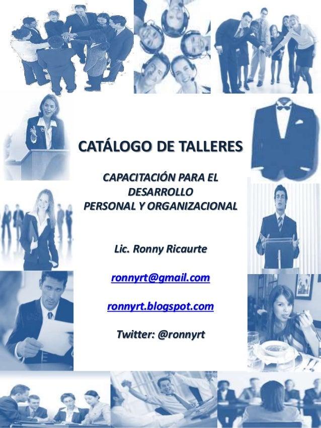CATÁLOGO DE TALLERES CAPACITACIÓN PARA EL DESARROLLO PERSONAL Y ORGANIZACIONAL Lic. Ronny Ricaurte ronnyrt@gmail.com ronny...