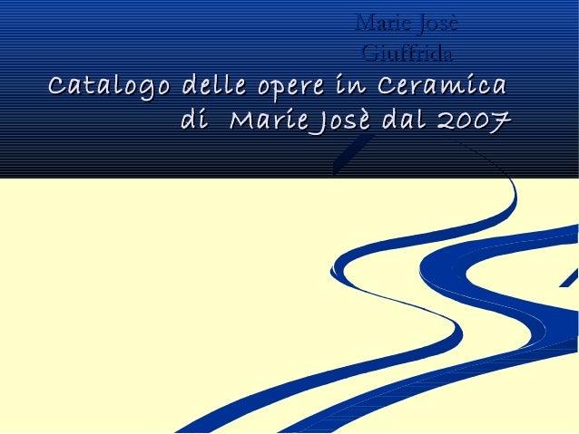 Catalogo delle opere in CeramicaCatalogo delle opere in Ceramica di Marie Josè dal 2007di Marie Josè dal 2007 Marie JosèMa...