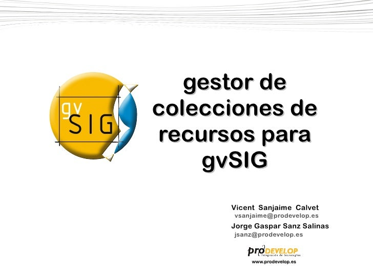 gestor de colecciones de recursos para     gvSIG       Vicent Sanjaime Calvet       vsanjaime@prodevelop.es       Jorge Ga...