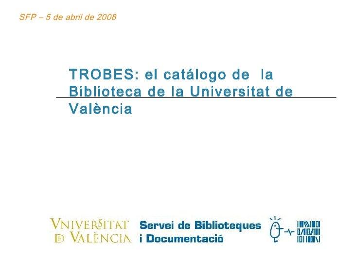 TROBES: el catálogo de  la Biblioteca de la Universitat de València SFP – 5 de abril de 2008