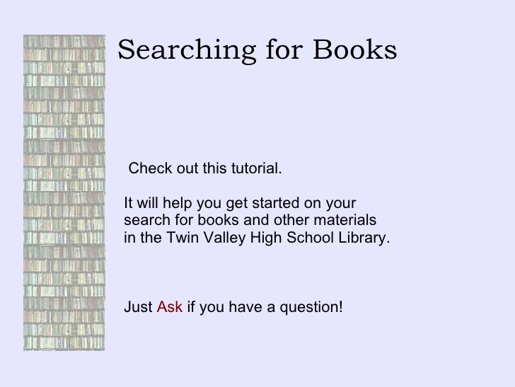 Searching for Books Check out this tutorial.  It will help you get started on your  search for books and other materials  ...