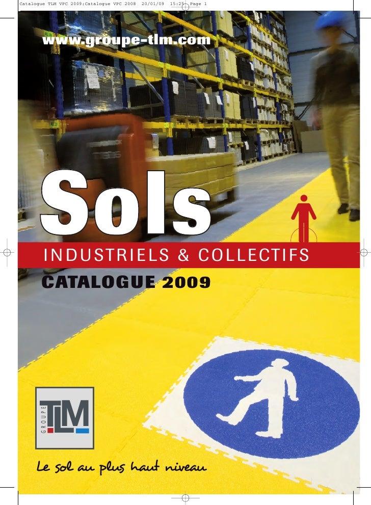 www.groupe-tlm.com     Sols    I N D U STR I E LS & C O LLECTI F S CATALOGUE 2009     TM  L GROUPE     Le sol au plus haut...