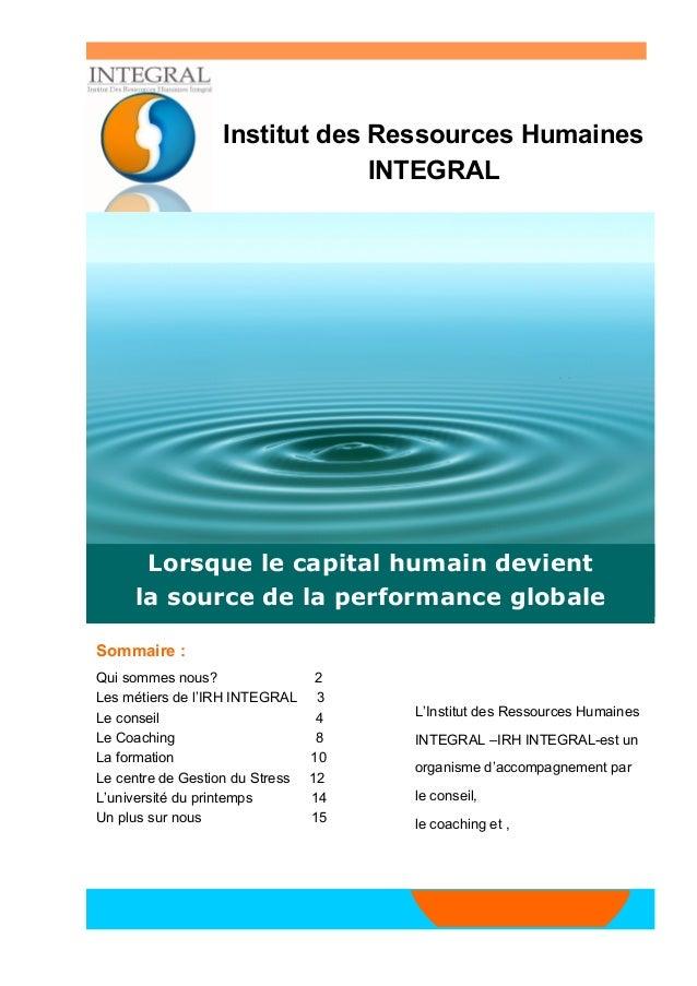 Sommaire :  Qui sommes nous? 2  Les métiers de l'IRH INTEGRAL 3  Le conseil 4  Le Coaching 8  La formation 10  Le centre d...