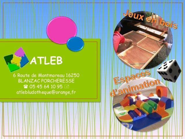 ATLEB 6 Route de Montmoreau 16250 BLANZAC PORCHERESSE  05 45 64 10 95  atlebludotheque@orange,fr