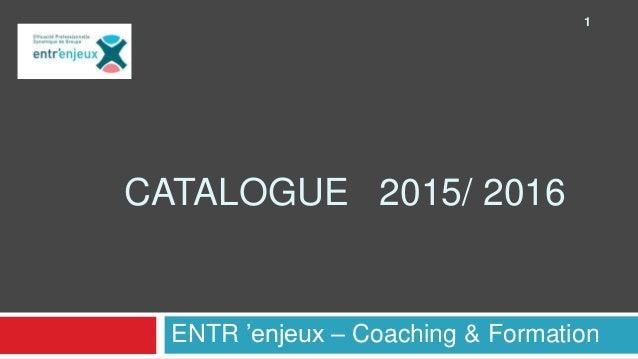CATALOGUE 2015/ 2016 ENTR 'enjeux – Coaching & Formation 1