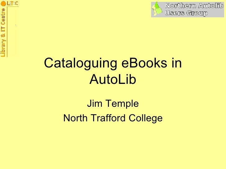 Cataloguing eBooks in AutoLib Jim Temple North Trafford College