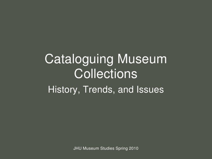 Cataloguing Museum Collections<br />History, Trends, and Issues<br />JHU Museum Studies Spring 2010<br />