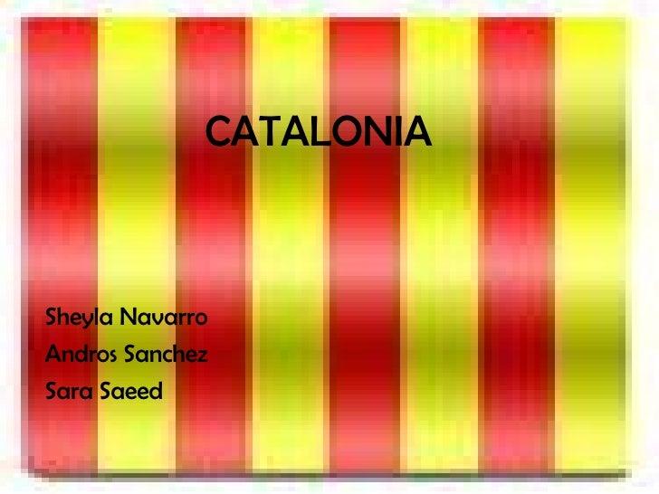 CATALONIA <ul><li>Sheyla Navarro </li></ul><ul><li>Andros Sanchez </li></ul><ul><li>Sara Saeed </li></ul>