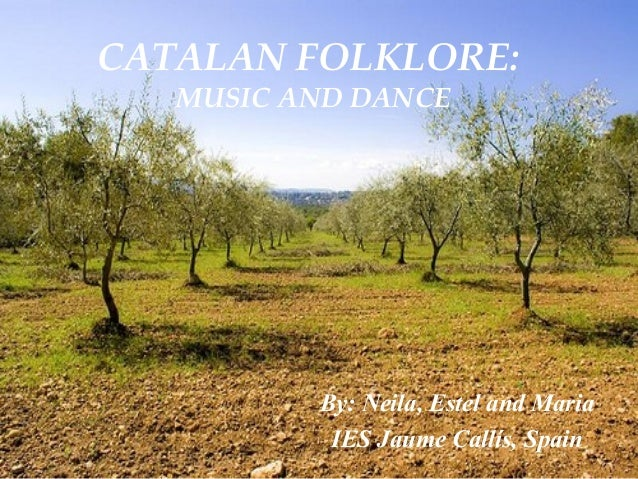 CATALAN FOLKLORE: MUSIC AND DANCE By: Neila, Estel and Maria IES Jaume Callís, Spain