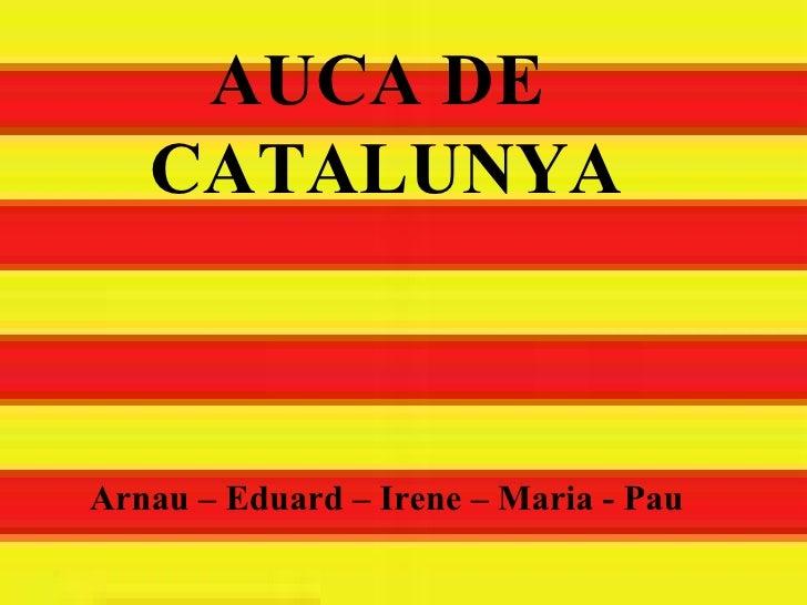 AUCA DE  CATALUNYA Arnau – Eduard – Irene – Maria - Pau