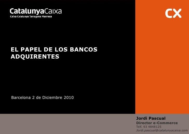 EL PAPEL DE LOS BANCOSADQUIRENTESBarcelona 2 de Diciembre 2010                                Jordi Pascual               ...